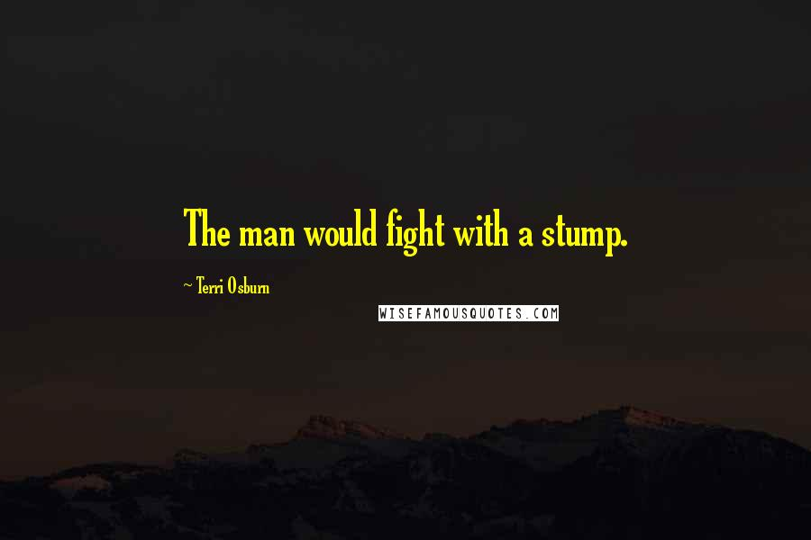 Terri Osburn quotes: The man would fight with a stump.