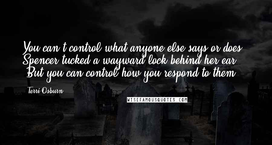 """Terri Osburn quotes: You can't control what anyone else says or does."""" Spencer tucked a wayward lock behind her ear. """"But you can control how you respond to them."""