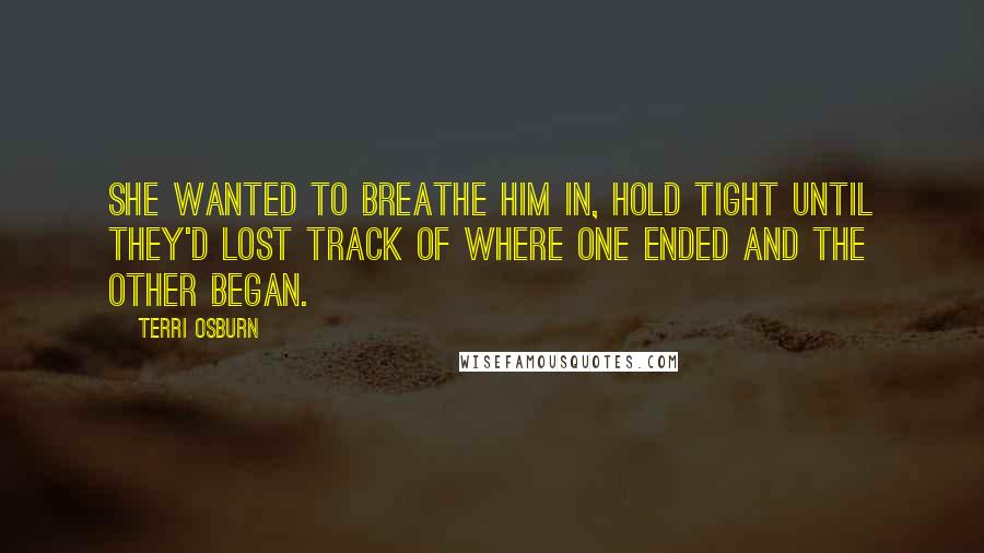 Terri Osburn quotes: She wanted to breathe him in, hold tight until they'd lost track of where one ended and the other began.