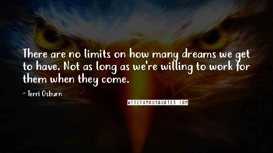 Terri Osburn quotes: There are no limits on how many dreams we get to have. Not as long as we're willing to work for them when they come.