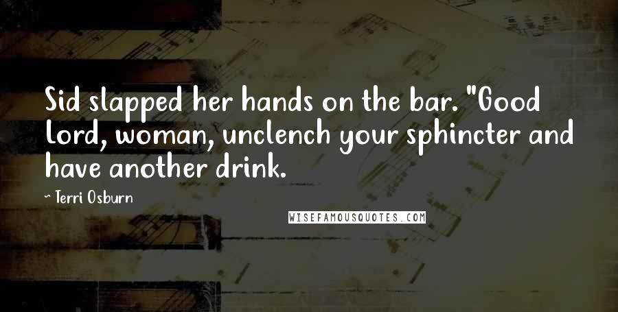 """Terri Osburn quotes: Sid slapped her hands on the bar. """"Good Lord, woman, unclench your sphincter and have another drink."""
