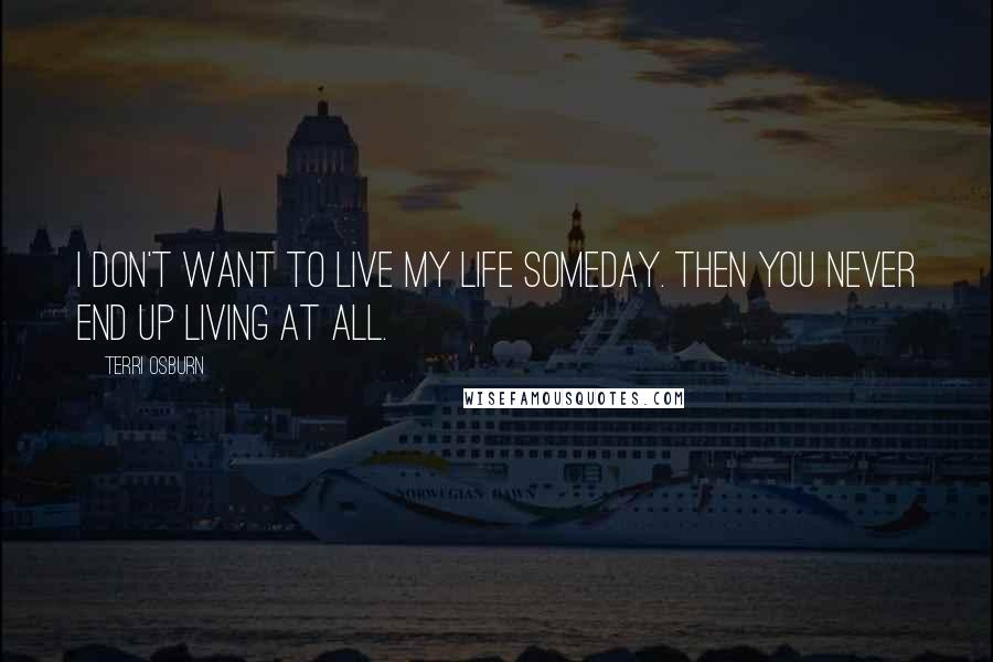 Terri Osburn quotes: I don't want to live my life someday. Then you never end up living at all.