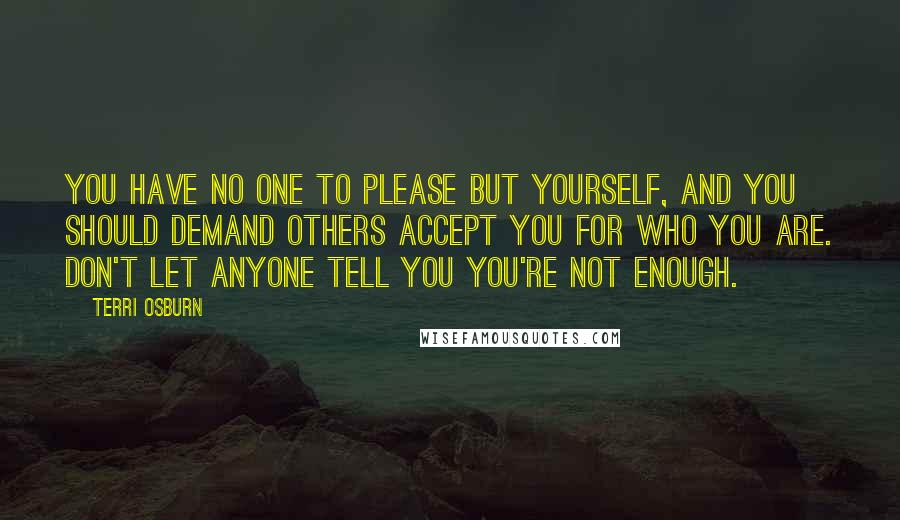 Terri Osburn quotes: You have no one to please but yourself, and you should demand others accept you for who you are. Don't let anyone tell you you're not enough.