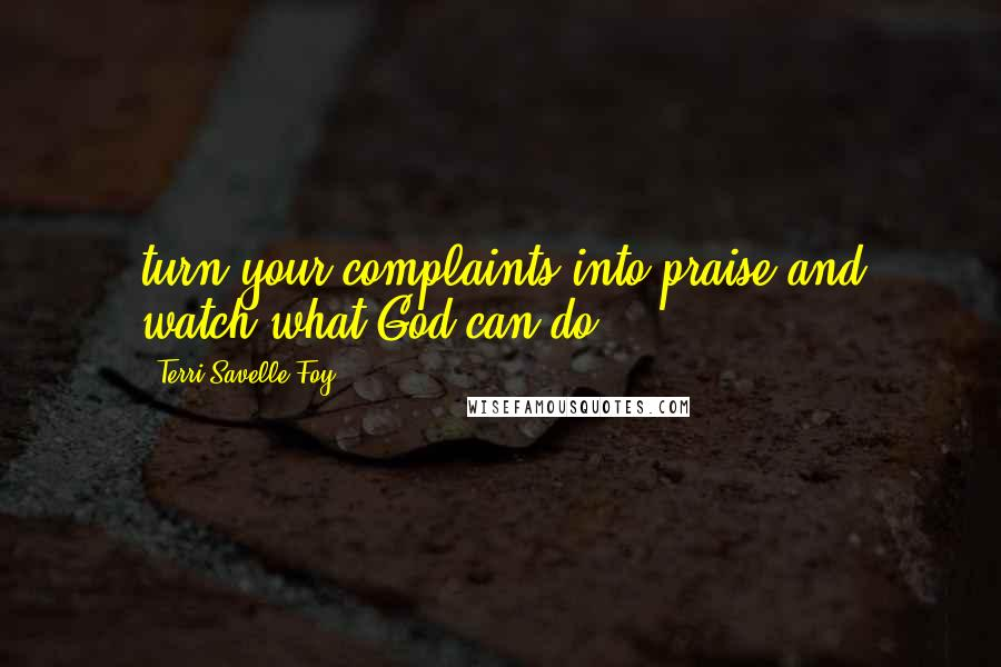 Terri Savelle Foy quotes: turn your complaints into praise and watch what God can do!
