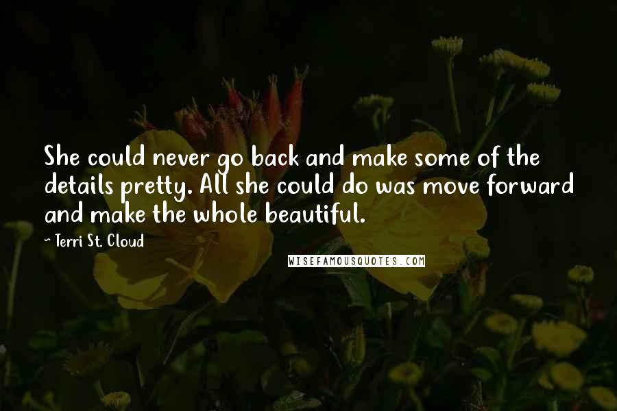 Terri St. Cloud quotes: She could never go back and make some of the details pretty. All she could do was move forward and make the whole beautiful.