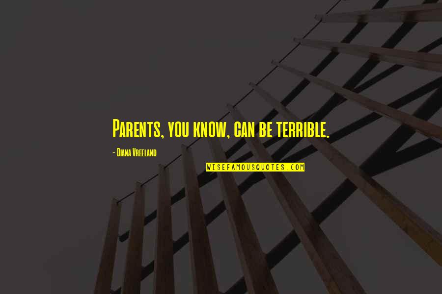 Terrible Parents Quotes By Diana Vreeland: Parents, you know, can be terrible.