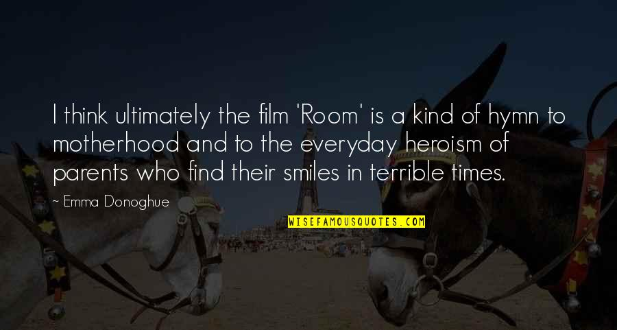 Terrible Parents Quotes By Emma Donoghue: I think ultimately the film 'Room' is a