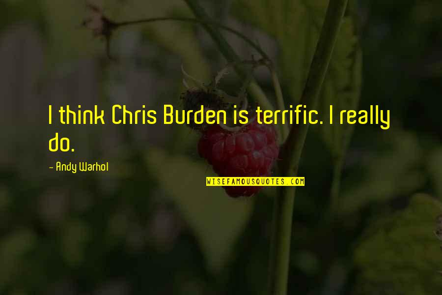 Terrific Quotes By Andy Warhol: I think Chris Burden is terrific. I really