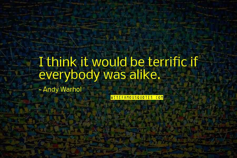 Terrific Quotes By Andy Warhol: I think it would be terrific if everybody