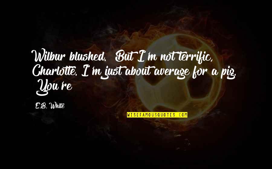 "Terrific Quotes By E.B. White: Wilbur blushed. ""But I'm not terrific, Charlotte. I'm"