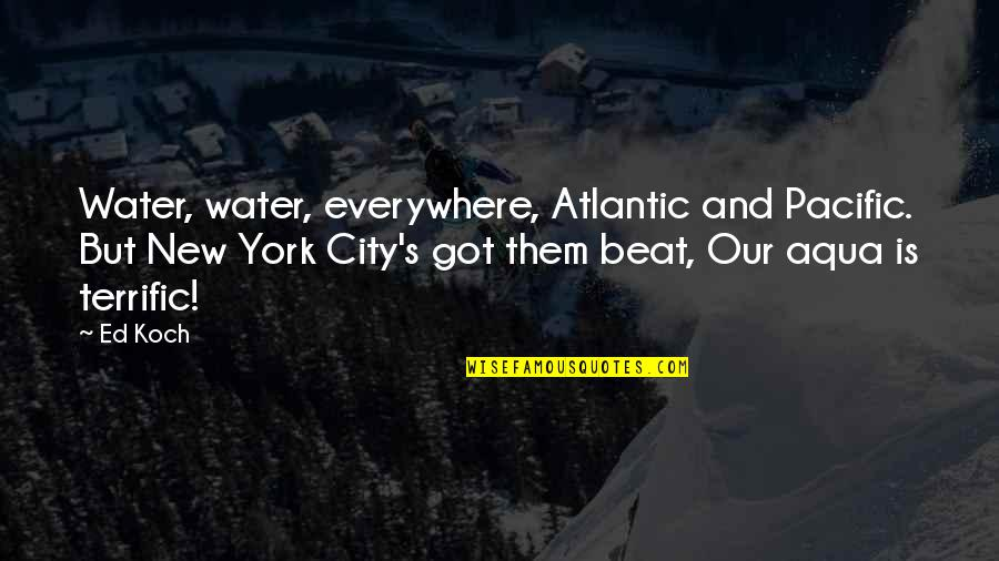 Terrific Quotes By Ed Koch: Water, water, everywhere, Atlantic and Pacific. But New