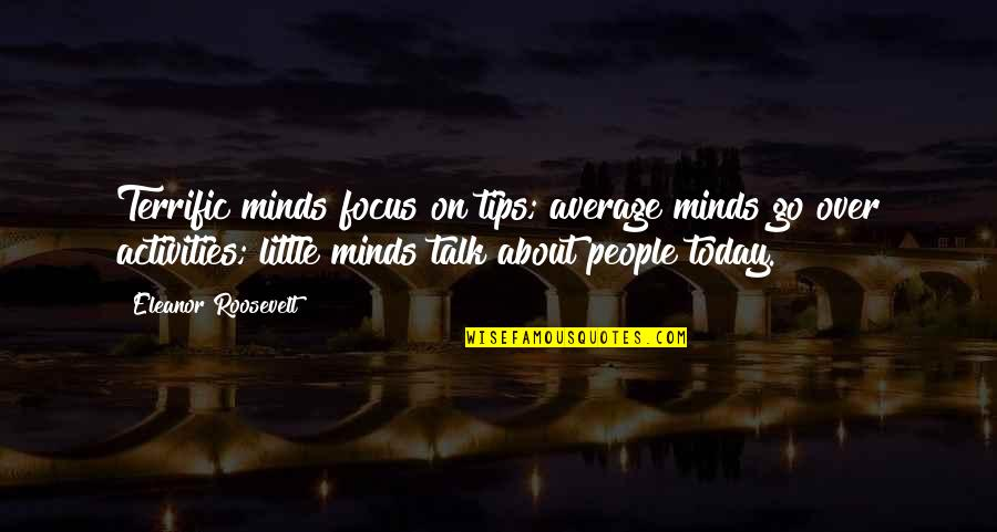 Terrific Quotes By Eleanor Roosevelt: Terrific minds focus on tips; average minds go