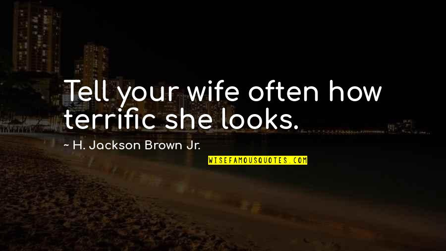 Terrific Quotes By H. Jackson Brown Jr.: Tell your wife often how terrific she looks.
