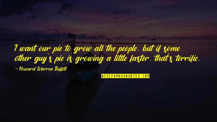 Terrific Quotes By Howard Warren Buffett: I want our pie to grow all the