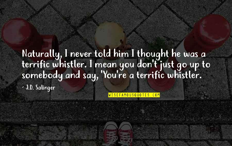 Terrific Quotes By J.D. Salinger: Naturally, I never told him I thought he