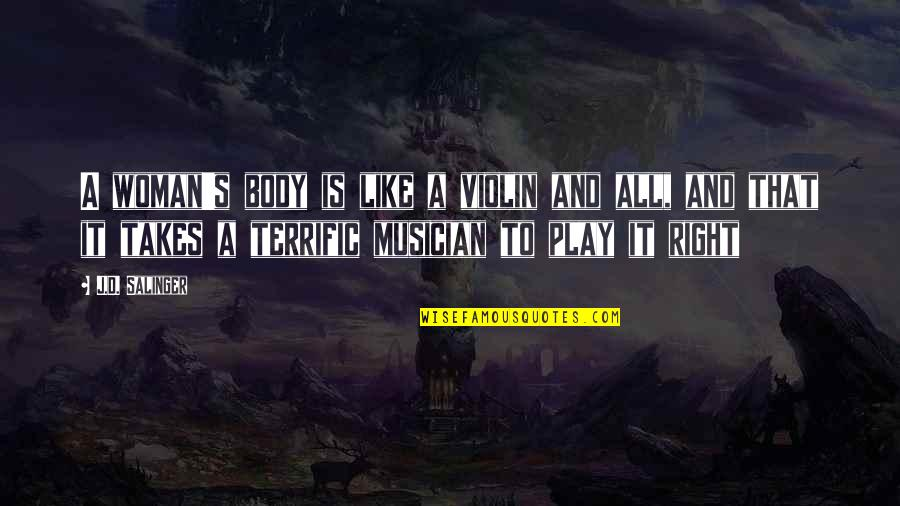 Terrific Quotes By J.D. Salinger: A woman's body is like a violin and