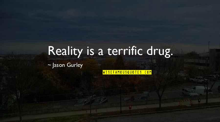 Terrific Quotes By Jason Gurley: Reality is a terrific drug.