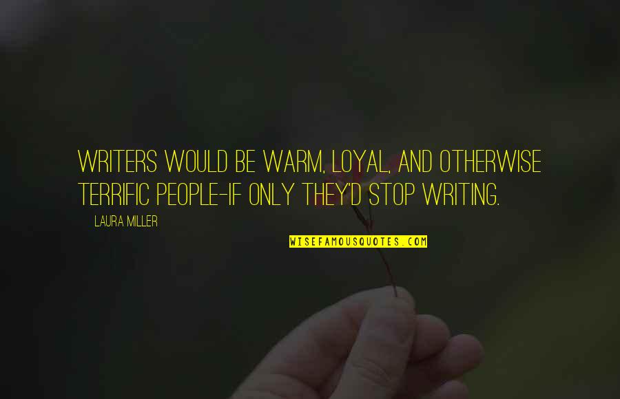 Terrific Quotes By Laura Miller: Writers would be warm, loyal, and otherwise terrific