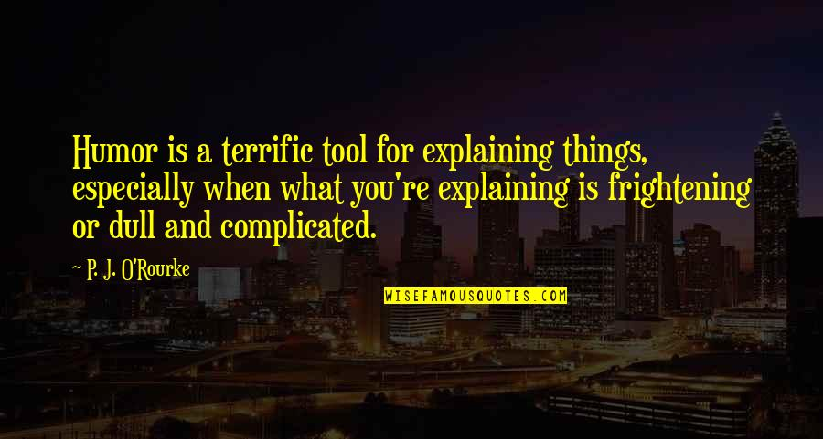 Terrific Quotes By P. J. O'Rourke: Humor is a terrific tool for explaining things,