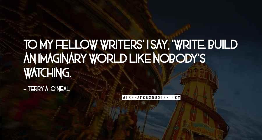 Terry A. O'Neal quotes: To my fellow writers' I say, 'Write. Build an imaginary world like nobody's watching.