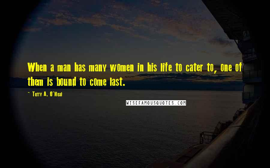 Terry A. O'Neal quotes: When a man has many women in his life to cater to, one of them is bound to come last.