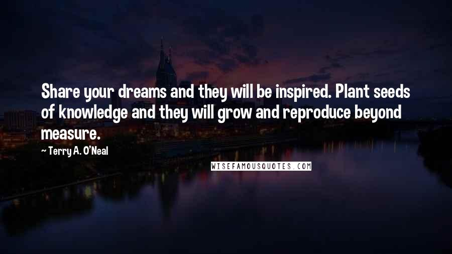 Terry A. O'Neal quotes: Share your dreams and they will be inspired. Plant seeds of knowledge and they will grow and reproduce beyond measure.
