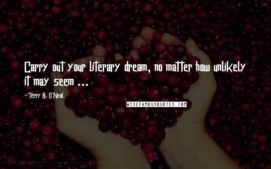Terry A. O'Neal quotes: Carry out your literary dream, no matter how unlikely it may seem ...