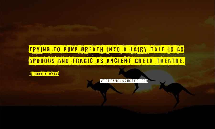 Terry A. O'Neal quotes: Trying to pump breath into a fairy tale is as arduous and tragic as ancient Greek theatre.