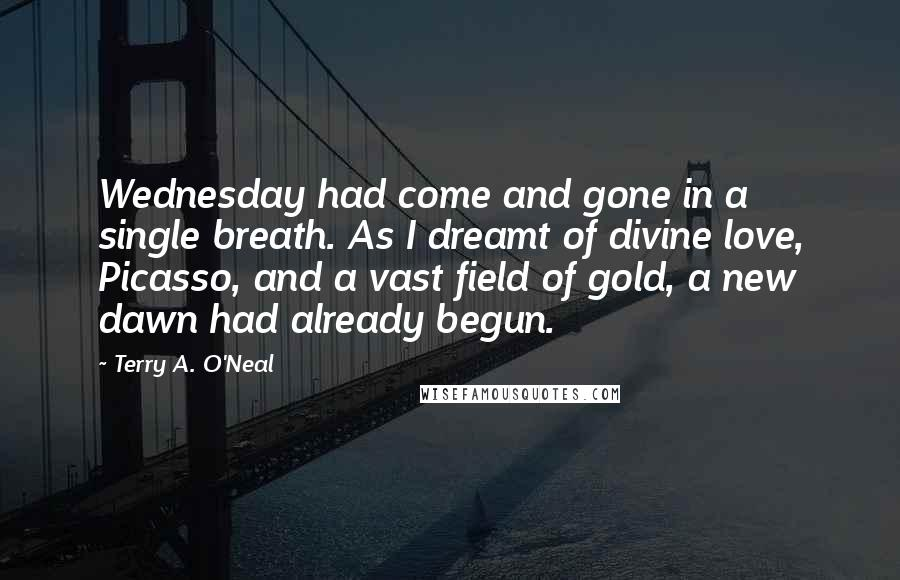 Terry A. O'Neal quotes: Wednesday had come and gone in a single breath. As I dreamt of divine love, Picasso, and a vast field of gold, a new dawn had already begun.