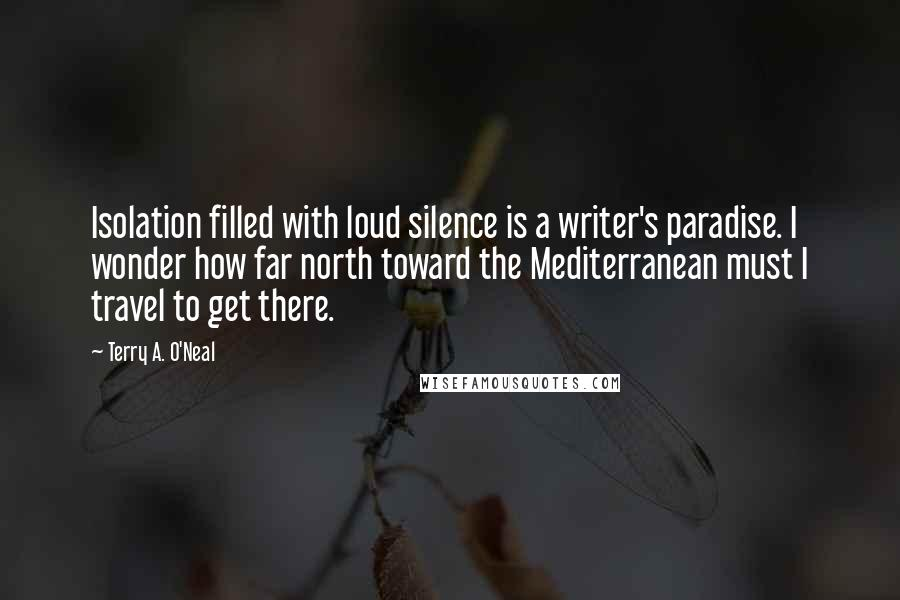 Terry A. O'Neal quotes: Isolation filled with loud silence is a writer's paradise. I wonder how far north toward the Mediterranean must I travel to get there.