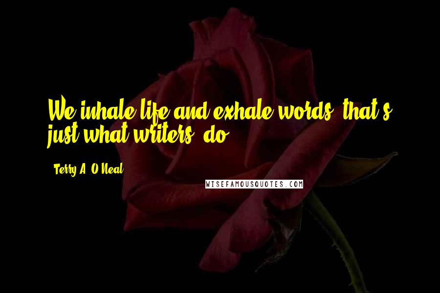 Terry A. O'Neal quotes: We inhale life and exhale words. that's just what writers' do