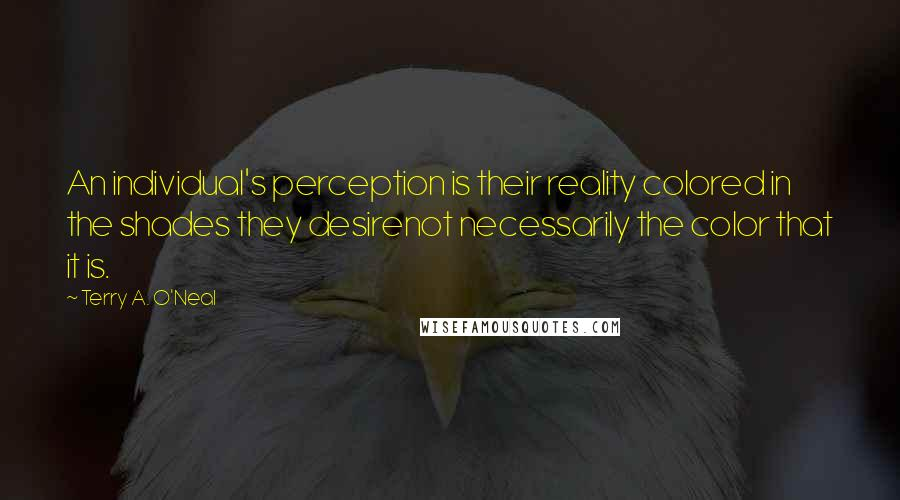Terry A. O'Neal quotes: An individual's perception is their reality colored in the shades they desirenot necessarily the color that it is.