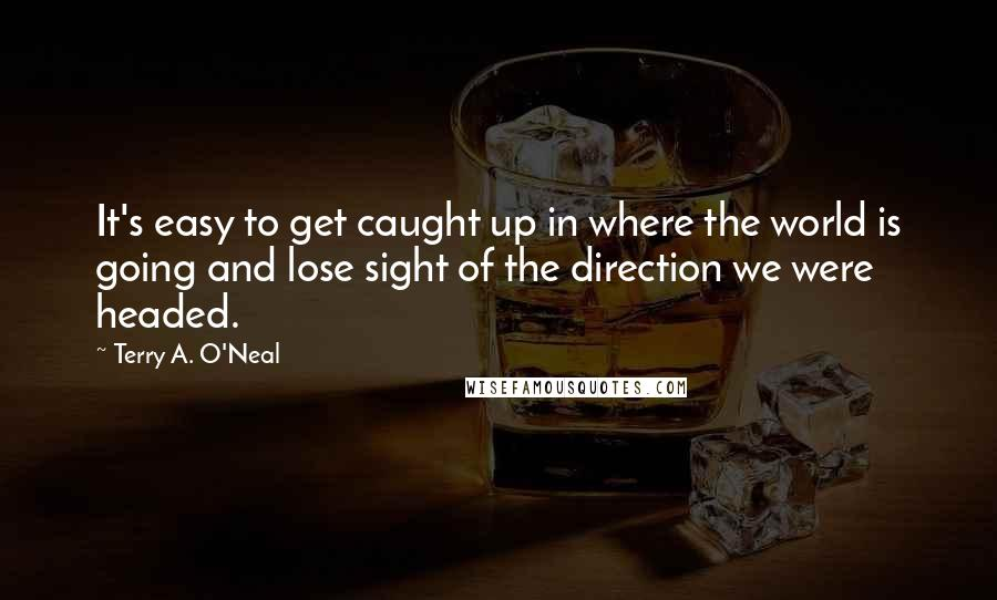 Terry A. O'Neal quotes: It's easy to get caught up in where the world is going and lose sight of the direction we were headed.