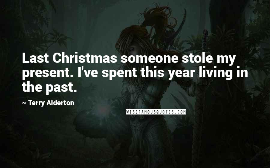 Terry Alderton quotes: Last Christmas someone stole my present. I've spent this year living in the past.