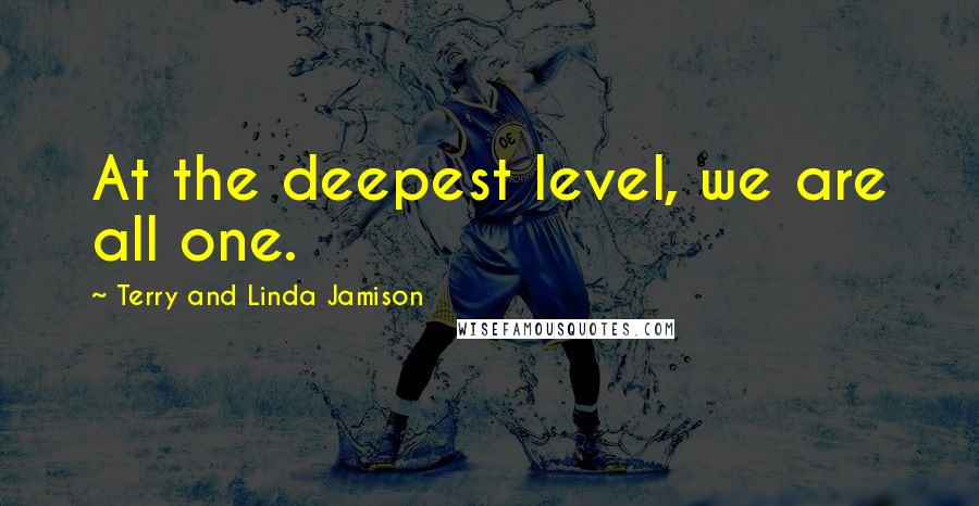 Terry And Linda Jamison quotes: At the deepest level, we are all one.