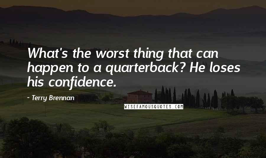 Terry Brennan quotes: What's the worst thing that can happen to a quarterback? He loses his confidence.