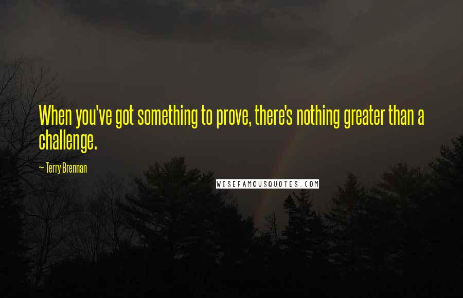 Terry Brennan quotes: When you've got something to prove, there's nothing greater than a challenge.