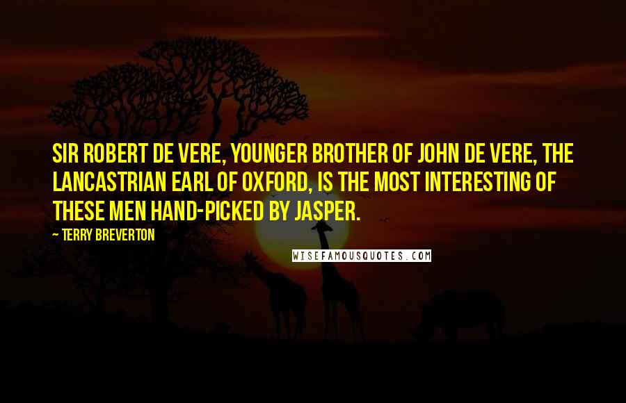 Terry Breverton quotes: Sir Robert de Vere, younger brother of John de Vere, the Lancastrian Earl of Oxford, is the most interesting of these men hand-picked by Jasper.