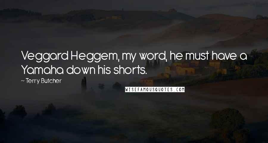 Terry Butcher quotes: Veggard Heggem, my word, he must have a Yamaha down his shorts.