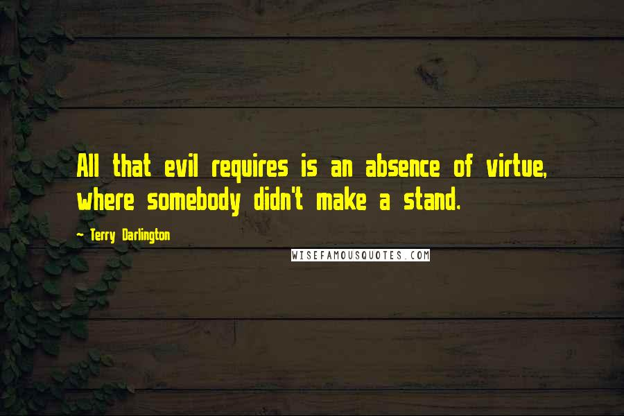 Terry Darlington quotes: All that evil requires is an absence of virtue, where somebody didn't make a stand.