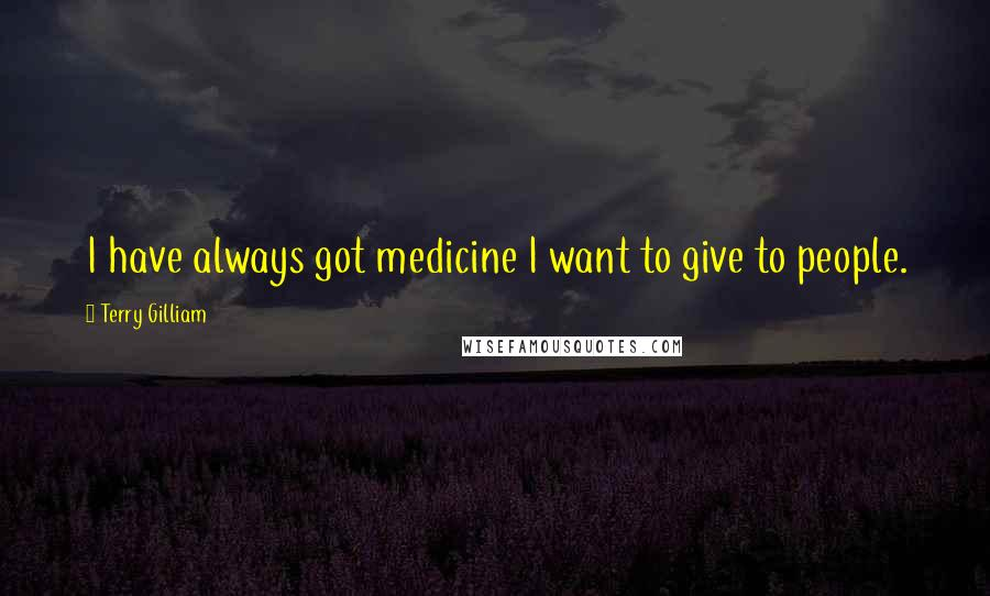 Terry Gilliam quotes: I have always got medicine I want to give to people.