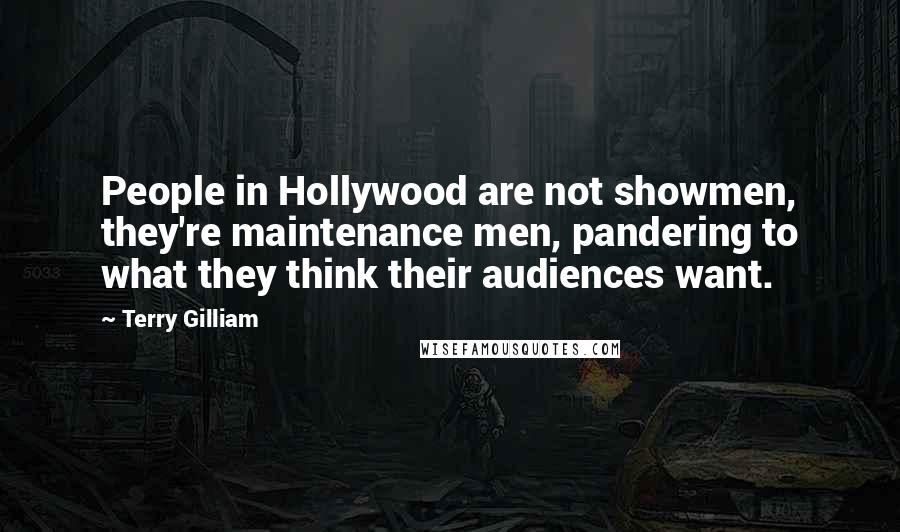 Terry Gilliam quotes: People in Hollywood are not showmen, they're maintenance men, pandering to what they think their audiences want.