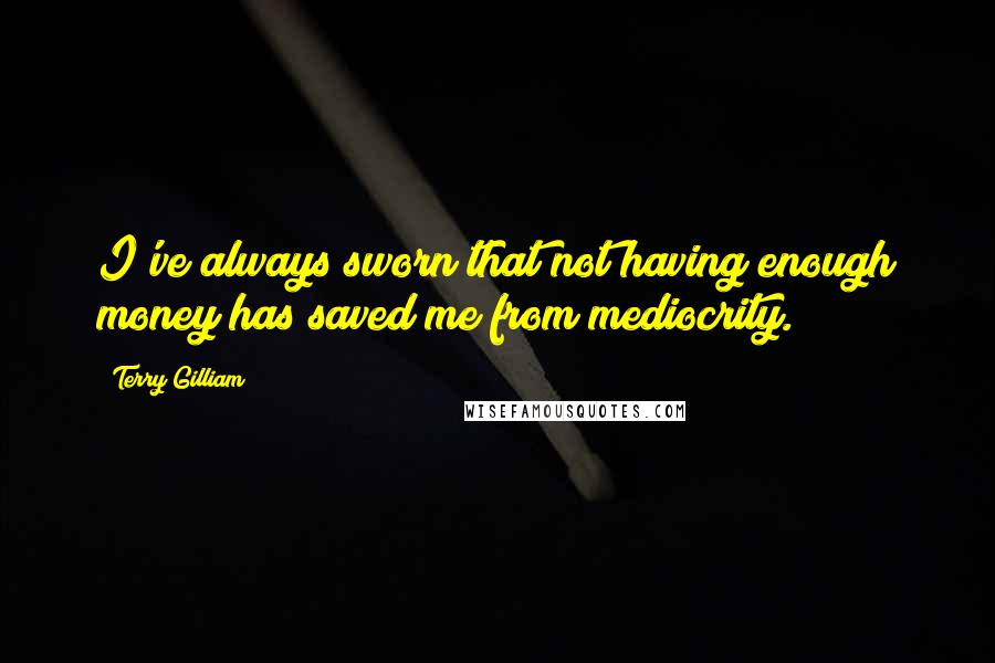 Terry Gilliam quotes: I've always sworn that not having enough money has saved me from mediocrity.