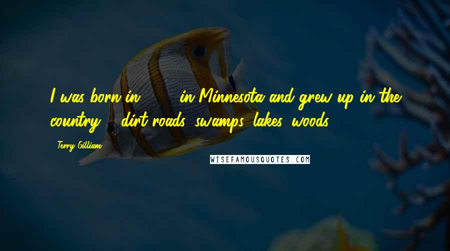 Terry Gilliam quotes: I was born in 1940 in Minnesota and grew up in the country ... dirt roads, swamps, lakes, woods.
