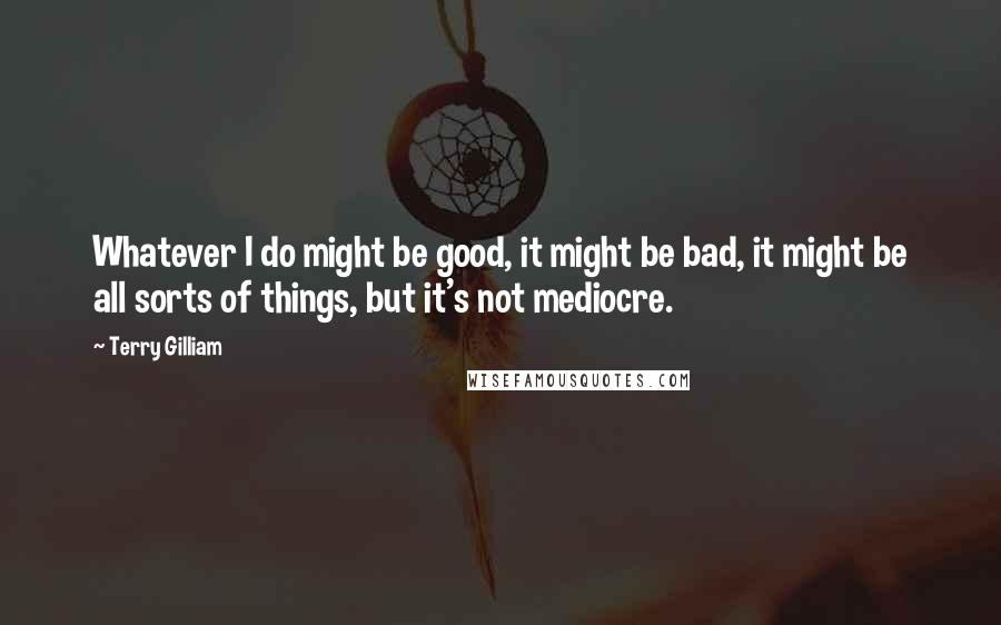 Terry Gilliam quotes: Whatever I do might be good, it might be bad, it might be all sorts of things, but it's not mediocre.