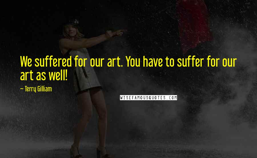 Terry Gilliam quotes: We suffered for our art. You have to suffer for our art as well!