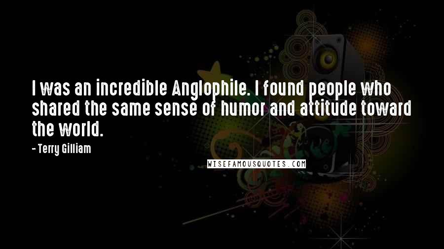 Terry Gilliam quotes: I was an incredible Anglophile. I found people who shared the same sense of humor and attitude toward the world.