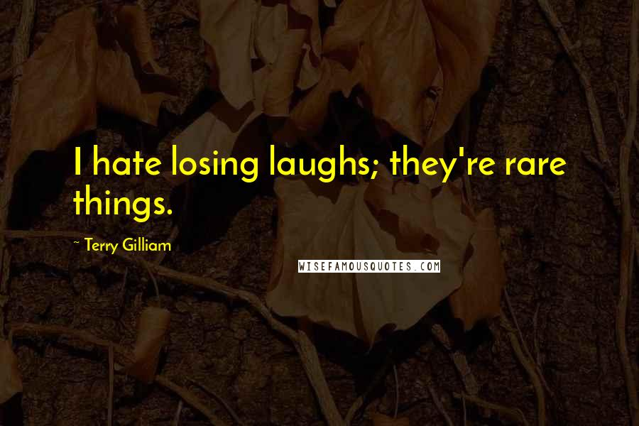 Terry Gilliam quotes: I hate losing laughs; they're rare things.
