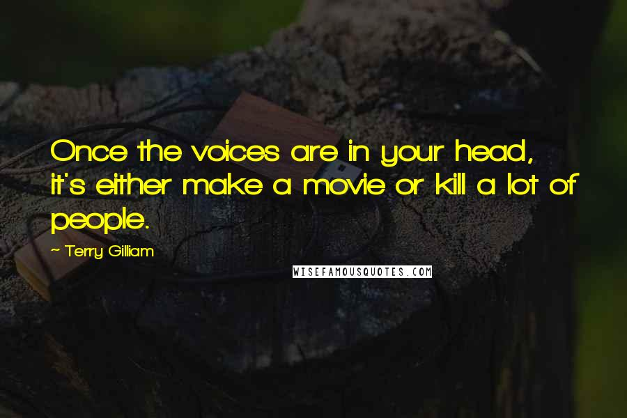 Terry Gilliam quotes: Once the voices are in your head, it's either make a movie or kill a lot of people.