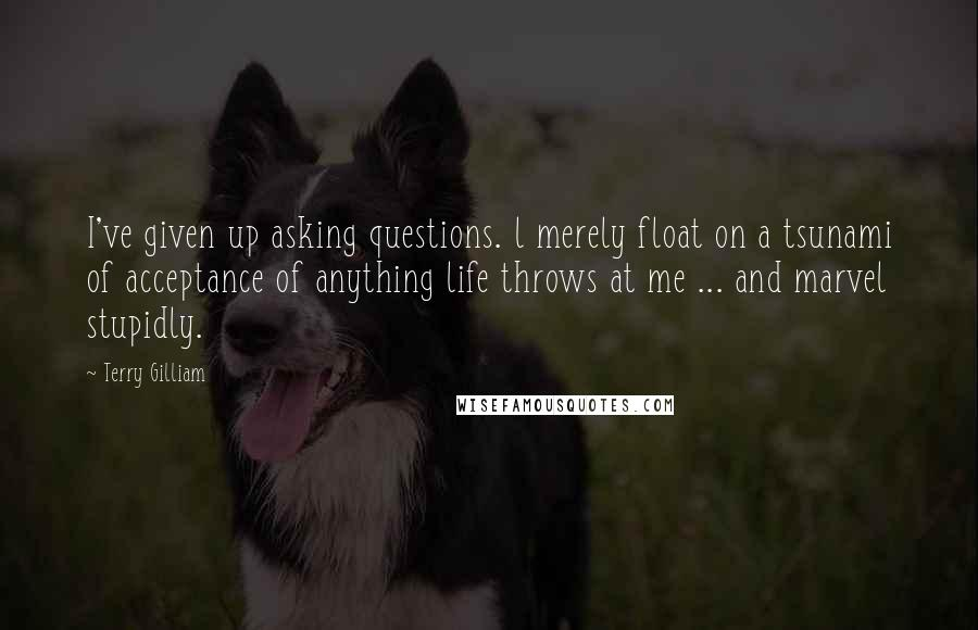 Terry Gilliam quotes: I've given up asking questions. l merely float on a tsunami of acceptance of anything life throws at me ... and marvel stupidly.
